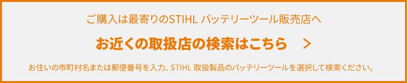 ご購入は最寄りのSTIHL?バッテリーツール販売店へ お近くの取扱店の検索はこちら > お住いの市町村名または郵便番号を入力、STIHL 取扱製品のバッテリーツールを選択して検索ください。